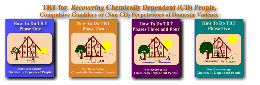 How To Do TRT Phase One For Chemically Dependent People For Recovering Chemically Dependent People How To Do TRT Phase One For Recovering Chemically Dependent People How To Do TRT Phase Two TRT for  Recovering Chemically Dependent (CD) People, Compulsive Gamblers or (Non CD) Perpetrators of Domestic Violence How To Do TRT Phase Five For Chemically Dependent People For Recovering Chemically Dependent People How To Do TRT Phase Five  For Spouses, Parents, Children, Adult Children and Other Partners of Chemically Dependent People How To Do TRT Phases Three and Four For Recovering Chemically Dependent People