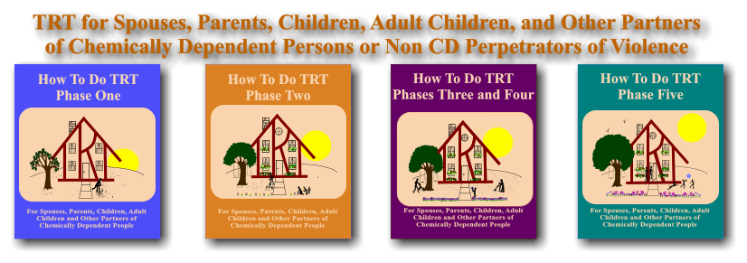 TRT for Spouses, Parents, Children, Adult Children, and Other Partners of Chemically Dependent Persons or Non CD Perpetrators of Violence For Spouses, Parents, Children, Adult Children and Other Partners of Chemically Dependent People How To Do TRT Phase One For Spouses, Parents, Children, Adult Children and Other Partners of Chemically Dependent People How To Do TRT Phase Two For Spouses, Parents, Children, Adult Children and Other Partners of Chemically Dependent People How To Do TRT Phase Five  For Spouses, Parents, Children, Adult Children and Other Partners of Chemically Dependent People How To Do TRT Phases Three and Four For Spouses, Parents, Children, Adult Children and Other Partners of Chemically Dependent People How To Do TRT Phases Three and Four