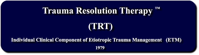 Trauma Resolution Therapy    Individual Clinical Component of Etiotropic Trauma Management   (ETM) (TRT) 1979 TM