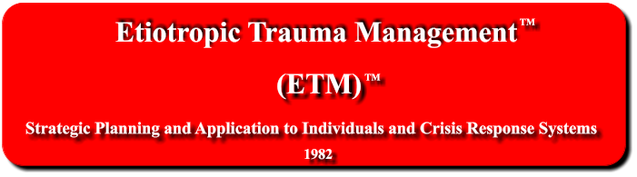 Etiotropic Trauma Management (ETM) TM Strategic Planning and Application to Individuals and Crisis Response Systems     1982 TM