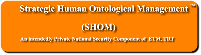 Strategic Human Ontological Management  (SHOM) An intendedly Private National Security Component of  ETM, TRT TM