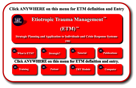 Click ANYWHERE on this menu for ETM definition and Entry Etiotropic Trauma Management (ETM) TM Strategic Planning and Application to Individuals and Crisis Response Systems     1982 TM ETM  TRT SHOM TM ETM  TRT SHOM TM What is ETM?        Strategic? ETM  TRT SHOM TM Tutorial ETM  TRT SHOM TM Publications ETM  TRT SHOM TM Training        ETM  TRT SHOM TM Patient        ETM  TRT SHOM TM ETM Software  Development      TRT Module ETM  TRT SHOM TM ETM Software  Development      Computer ETM  TRT SHOM TM  Click ANYWHERE on this menu for ETM definition and entry.