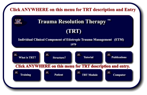 Click ANYWHERE on this menu for TRT description and Entry Etiotropic Trauma Management (ETM) TM Strategic Planning and Application to Individuals and Crisis Response Systems     1982 TM ETM  TRT SHOM TM ETM  TRT SHOM TM What is TRT?        Structure? ETM  TRT SHOM TM Tutorial ETM  TRT SHOM TM Publications ETM  TRT SHOM TM Training        ETM  TRT SHOM TM Patient        ETM  TRT SHOM TM ETM Software  Development      TRT Module ETM  TRT SHOM TM ETM Software  Development      Computer ETM  TRT SHOM TM Click ANYWHERE on this menu for TRT description and entry. Trauma Resolution Therapy    Individual Clinical Component of Etiotropic Trauma Management   (ETM) (TRT) 1979 TM ETM  TRT SHOM TM