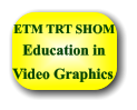 Video Graphics Education in ETM TRT SHOM