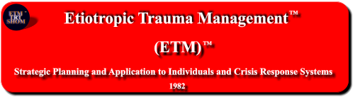 Etiotropic Trauma Management (ETM) TM Strategic Planning and Application to Individuals and Crisis Response Systems     1982 ETM  TRT SHOM TM TM
