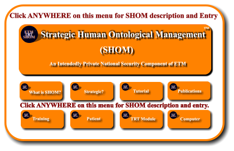 Click ANYWHERE on this menu for SHOM description and Entry Etiotropic Trauma Management (ETM) TM Strategic Planning and Application to Individuals and Crisis Response Systems     1982 TM ETM  TRT SHOM TM ETM  TRT SHOM TM What is SHOM?        Strategic? ETM  TRT SHOM TM Tutorial ETM  TRT SHOM TM Publications ETM  TRT SHOM TM Training        ETM  TRT SHOM TM Patient        ETM  TRT SHOM TM ETM Software  Development      TRT Module ETM  TRT SHOM TM ETM Software  Development      Computer ETM  TRT SHOM TM Click ANYWHERE on this menu for SHOM description and entry. Strategic Human Ontological Management    An Intendedly Private National Security Component of ETM (SHOM) TM ETM  TRT SHOM TM