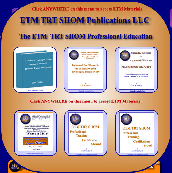 "The ETM  TRT SHOM Professional Education Online Download (Free) Etiotropic Trauma Management Trauma Resolution Therapy                       Strategic Human Ontological  Management Professional Due Diligence for the 1st Secular Cure of Psychological Trauma (PTSD) by Jesse W. Collins II Online Download (Free) by Jesse W. Collins II Online Download (Free) Pathogenesis and Cure        Assuming the strategic application to        Combat Trauma of ETM TRT SHOM  Guerrilla, Terrorism or Asymmetric Warfare's Online Download (Free) ""Had I another five hundred years, I could not have created a more perfect public and organizational management psychopathology than Evidenced-Base's application to individual, systemic and, particularly, combat-caused psychological trauma."" Jesse W. Collins II The Great Evidenced-Based, Cognitive Behavioral Therapy, Self Help and Government Merger: Monopolistic Cultural Infusions of  Pharmacological and Behavioral Whack-a-Mole and  Multiple Essays from 1979-2012 by Jesse W. Collins II 1 ETM TRT SHOM  by Jesse W. Collins II Upgrading for Online Download Professional Training Certification Manual ETM TRT SHOM  by Jesse W. Collins II Upgrading for Online Download Professional Training Certification School Click ANYWHERE on this menu to access ETM Materials   ETM TRT SHOM Publications LLC Click ANYWHERE on this menu to access ETM Materials"